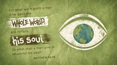 For what will it profit a man if he gains the whole world and forfeits his soul? Or what shall a man give in return for his soul?