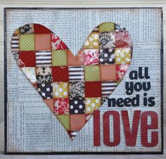 All you need is love... and scrapbook paper/gorgeous fabric and newspaper and gel medium....