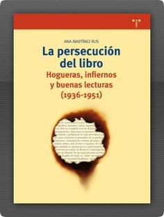 La persecución del libro: hogueras, infiernos y buenas lecturas (1936-1951) / Ana Martínez Rus.. Gijón (Asturias) : Trea, D.L. 2014.