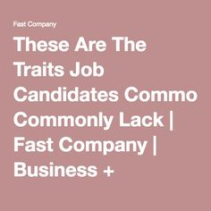 These Are The Traits Job Candidates Commonly Lack | Fast Company | Business + Innovation