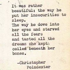 it was rather beautiful: the way he put her insecurities to sleep. the way he dove into her eyes and starved all the fears and tasted all the dreams she kept coiled beneath her bones -poindexter