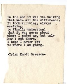 """--it was never about where I ended up, but only how I got there-- """"Typewriter Series #749,"""" Tyler Knott Gregson"""