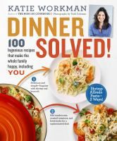 Dinner solved! : 100 ingenious recipes that make the whole family happy, including you / Katie Workman.