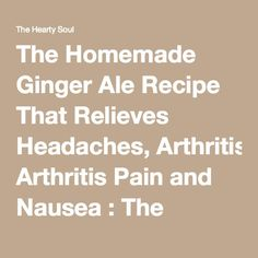 The Homemade Ginger Ale Recipe That Relieves Headaches, Arthritis Pain and Nausea : The Hearty Soul