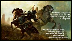 Scottish Gaelic Proverb--Invasion from England and Vikings was a constant threat to Scots for many hundreds of years.  Putting aside the sword for the plough could spell disaster for the clan. Generations later, the wisdom behind the words still rings true, and not just in military situations.