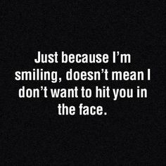 Just Because I'm smiling.. Doesn't mean I don't want to hit you in the face!..