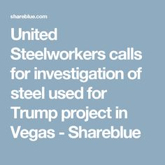 United Steelworkers calls for investigation of steel used for Trump project in Vegas - Shareblue