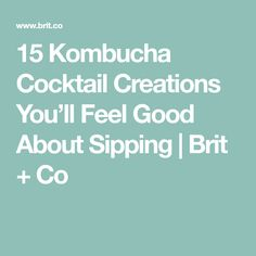 15 Kombucha Cocktail Creations You'll Feel Good About Sipping | Brit + Co