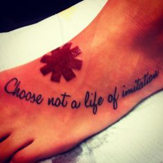"My Red hot chili peppers tattoo ""Choose not a life of imitation"" from the song Can't Stop. Sooo freakin awesome!"