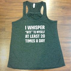 "I whisper ""wtf"" to myself at least 20 times a day shirt - funny shirt from Constantly Varied Gear"