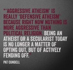 """""""Defensive Atheism"""" because right now nothing is more aggressive than political religion."""