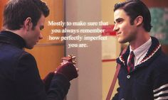 -Kurt: what are you promising? -Blaine:  To always love you. To defend you even if I know you're wrong. To surprise you. To always pick up your call no matter what I'm doing. To bake you cookies at least twice a year and to kiss you whenever and wherever you want. Mostly to make sure you remember how imperfectly perfect you are.