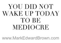 You Did Not Wake Up Today to Be Mediocre!