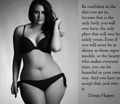 "Though I completely agree with this statement, why are all ""plus size' girls always pear shaped with small wastes and larger hips? And bellys that are relatively flat? What about the non model ""plus size"" women. Those who actually aren't size 8-10. I want to see those kinds of women on these kinds of sayings. Then that will really get the message through."