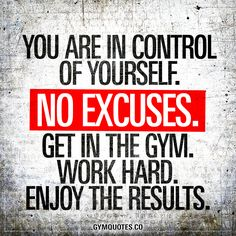 You are in control of yourself. No excuses. Get in the gym. Work hard. Enjoy the results.