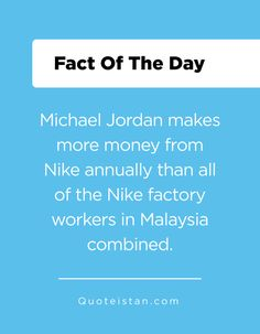 Michael Jordan makes more money from Nike annually than all of the Nike factory workers in Malaysia combined. Fact Of The Day, Quote Of The Day, Factory Worker, Learn Something New Everyday, Make More Money, Michael Jordan, Did You Know, Jordans, Life Quotes