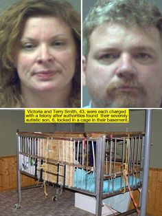 Victoria Smith, 42, and her husband Terry Smith, 43, were each charged with first-degree endangering the welfare of a child on March 15 after authorities found their 6-year-old son, who suffers from a severe form of autism, locked inside a makeshift cage in their basement, naked and covered in his own urine and feces in 2010. People like this deserve the death penalty.