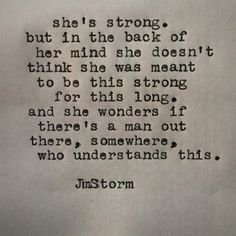 She's strong. But in the back of her mind she doesn't think she was meant to be this strong for this long. And she wonders if there's a man out there, somewhere, who understands this. Great Quotes, Quotes To Live By, Me Quotes, Inspirational Quotes, Qoutes, Jm Storm Quotes, R M Drake, Les Sentiments, Poetry Quotes