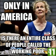"Only in America is there an entire class of people called the ""Working Poor."" Shameful!!"