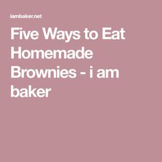 Five Ways to Eat Homemade Brownies - i am baker