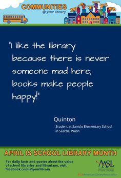 """Reason Thanks to Quinton, a student from Sanislo Elementary School in Seattle, for what might be the best quote yet: """"I like the library because there is never someone mad here; books make people happy! Library Quotes, Library Ideas, Teacher Librarian, Daily Facts, Author Studies, School Quotes, Kids Reading, Student Life, Media Center"""