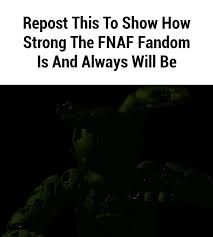 Repost This so you can show How Strong the FNAF Fandom can and Always will be!!!