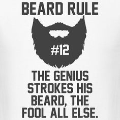 """Beard rule no. 12:""""The genius strokes his beard the fool all else."""" Something to…"""