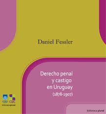 Derecho penal y castigo en Uruguay (1878-1907) / Daniel Fessler
