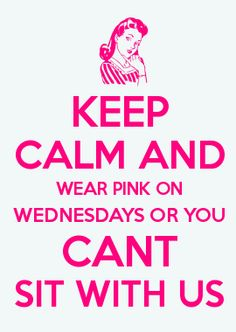 My little creation :)  KEEP CALM AND WEAR PINK ON WEDNESDAYS OR YOU CANT SIT WITH US