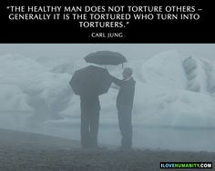 The healthy man does not torture others – generally it is the tortured who turn into torturers. ― Carl Jung