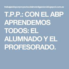 T.P.P.: CON EL ABP APRENDEMOS TODOS: EL ALUMNADO Y EL PROFESORADO.