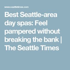 Best Seattle-area day spas: Feel pampered without breaking the bank | The Seattle Times