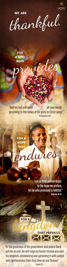 """We are thankful…for a God who provides. """"And my God will meet all your needs according to the riches of his glory in Christ Jesus."""" Philippians 4:19 … for a hope that endures. """"Let us hold unswervingly to the hope we profess, for he who promised is faithful."""" Hebrews 10:23 … for a Kingdom that prevails. """"Of the greatness of his government and peace there will be no end. He will reign on David's throne and over his kingdom, establishing and upholding it with justice and righteousness from that ti"""