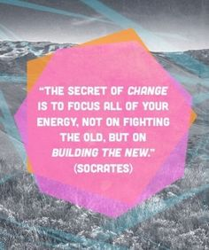 The secret of change is to focus all of your energy, not on fighting the old, but on building the new. Socrates.