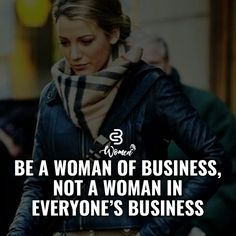 Be a woman of business not a woman in everyones business