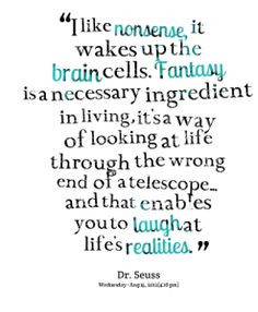 """""""I like nonsense, it wakes up the brain cells. Fantasy is a necessary ingredient in living. It's a way of looking at life through the wrong end of a telescope --and that enables you to laugh at life's realities."""" -Dr. Seuss"""
