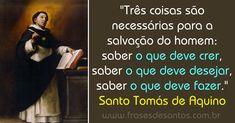 """""""Três coisas são necessárias para a salvação do homem: saber o que deve crer, saber o que deve desejar, saber o que deve fazer."""" Santo Tomás de Aquino"""