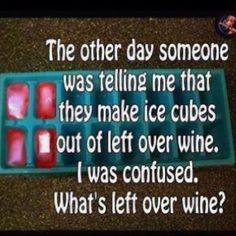 Yeah, what's leftover wine?