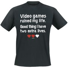 Video Games, Video Games Ruined My Life. Good Thing I Have Two Extra Lives.