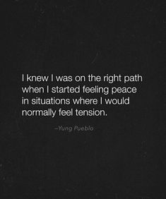 when you're on the right path you can feel it. everything seems like it is morphing into one seamless pure symphony. remember to keep going though, don't get stuck, use that space to build and get better.