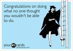 Congratulations on doing what no one thought you wouldn't be able to do.