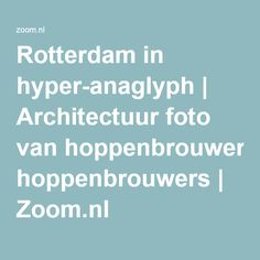 Rotterdam in hyper-anaglyph   Architectuur foto van hoppenbrouwers   Zoom.nl