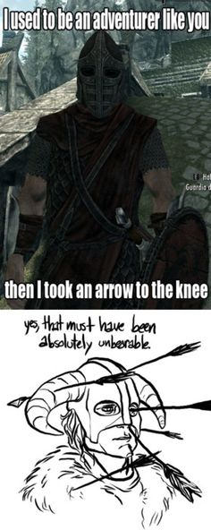 Skyrim. Haha. I laughed the first time I heard a guard say he took an arrow in the knee. I've taken them in the face!