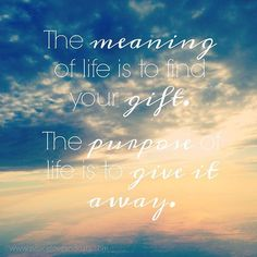 The meaning of life is to find your gift. The purpose of life is to give it away. Quote.   www.peaceloveandoats.com