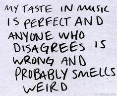 My taste in music is perfect... funny music quote lol