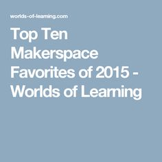Top Ten Makerspace Favorites of 2015 - Worlds of Learning