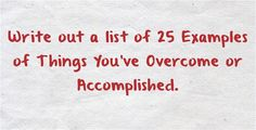 Write out a list of 25 Examples of Things You've Overcome or Accomplished.