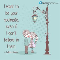 """I want to be your soulmate, even if I don't believe in them."" – Colleen Hoover"