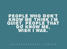 People who don't know me think I'm quiet, people that do know me, wish I was.