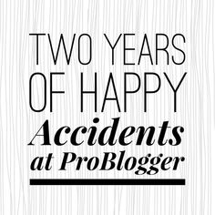 Two Years of Happy Accidents at ProBlogger